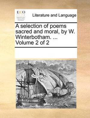 A Selection of Poems Sacred and Moral, by W. Winterbotham. ... Volume 2 of 2