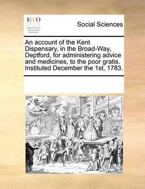 An Account of the Kent Dispensary, in the Broad-Way, Deptford, for Administering Advice and Medicines, to the Poor Gratis. Instituted December the 1st, 1783.