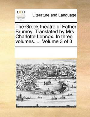 The Greek Theatre of Father Brumoy. Translated by Mrs. Charlotte Lennox. in Three Volumes. ... Volume 3 of 3