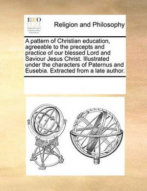 A Pattern of Christian Education, Agreeable to the Precepts and Practice of Our Blessed Lord and Saviour Jesus Christ. Illustrated Under the Characters of Paternus and Eusebia. Extracted from a Late Author.