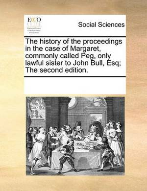 The History of the Proceedings in the Case of Margaret, Commonly Called Peg, Only Lawful Sister to John Bull, Esq; The Second Edition.