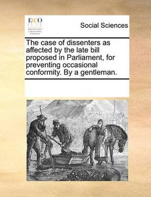 The Case of Dissenters as Affected by the Late Bill Proposed in Parliament, for Preventing Occasional Conformity. by a Gentleman.