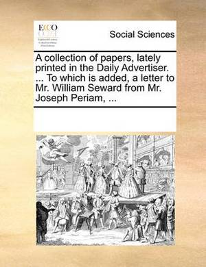 A Collection of Papers, Lately Printed in the Daily Advertiser. ... to Which Is Added, a Letter to Mr. William Seward from Mr. Joseph Periam,