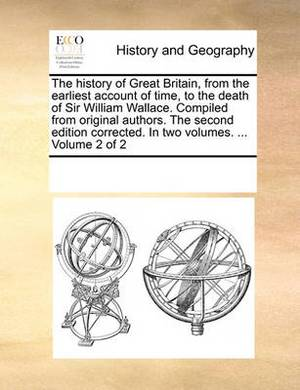 The History of Great Britain, from the Earliest Account of Time, to the Death of Sir William Wallace. Compiled from Original Authors. the Second Edition Corrected. in Two Volumes. ... Volume 2 of 2