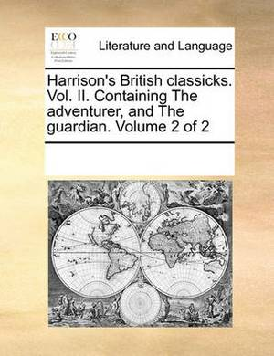 Harrison's British Classicks. Vol. II. Containing the Adventurer, and the Guardian. Volume 2 of 2