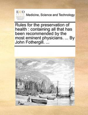 Rules for the Preservation of Health: Containing All That Has Been Recommended by the Most Eminent Physicians. ... by John Fothergill. ...