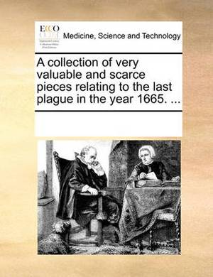 A Collection of Very Valuable and Scarce Pieces Relating to the Last Plague in the Year 1665. ...