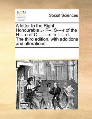 A Letter to the Right Honourable J- P--, S----R of the H----E of I-------S in I-----D. the Third Edition, with Additions and Alterations.