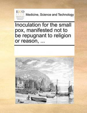Inoculation for the Small Pox, Manifested Not to Be Repugnant to Religion or Reason, ...