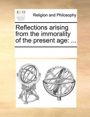 Reflections Arising from the Immorality of the Present Age: ...