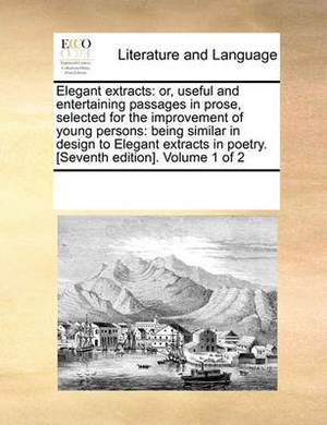Elegant Extracts: Or, Useful and Entertaining Passages in Prose, Selected for the Improvement of Young Persons: Being Similar in Design to Elegant Extracts in Poetry. [Seventh Edition]. Volume 1 of 2