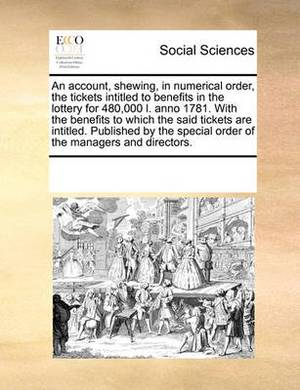 An Account, Shewing, in Numerical Order, the Tickets Intitled to Benefits in the Lottery for 480,000 L. Anno 1781. with the Benefits to Which the Said Tickets Are Intitled. Published by the Special Order of the Managers and Directors.
