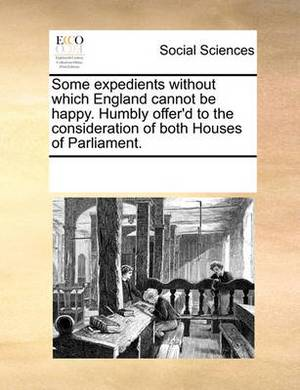 Some Expedients Without Which England Cannot Be Happy. Humbly Offer'd to the Consideration of Both Houses of Parliament.
