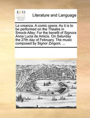 La Creanza. a Comic Opera. as It Is to Be Performed on the Theatre in Smock-Alley. for the Benefit of Signora Anna Lucia de Amicis. on Saturday the 27th Day of February. the Music Composed by Signor Zingoni, ...