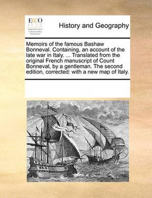 Memoirs of the Famous Bashaw Bonneval. Containing, an Account of the Late War in Italy. ... Translated from the Original French Manuscript of Count Bonneval, by a Gentleman. the Second Edition, Corrected: With a New Map of Italy.