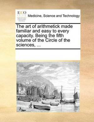 The Art of Arithmetick Made Familiar and Easy to Every Capacity. Being the Fifth Volume of the Circle of the Sciences,