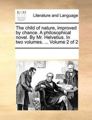 The Child of Nature, Improved by Chance. a Philosophical Novel. by Mr. Helvetius. in Two Volumes. ... Volume 2 of 2