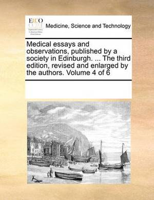 Medical Essays and Observations, Published by a Society in Edinburgh. ... the Third Edition, Revised and Enlarged by the Authors. Volume 4 of 6