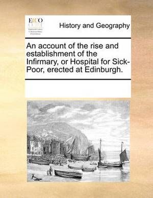 An Account of the Rise and Establishment of the Infirmary, or Hospital for Sick-Poor, Erected at Edinburgh.