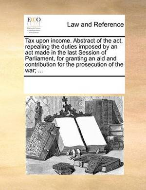 Tax Upon Income. Abstract of the ACT, Repealing the Duties Imposed by an ACT Made in the Last Session of Parliament, for Granting an Aid and Contribution for the Prosecution of the War; ...