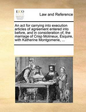 An ACT for Carrying Into Execution Articles of Agreement Entered Into Before, and in Consideration Of, the Marriage of Crisp Molineux, Esquire, with Katherine Montgomerie, ...