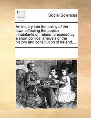 An Inquiry Into the Policy of the Laws, Affecting the Popish Inhabitants of Ireland, Preceded by a Short Political Analysis of the History and Constitution of Ireland,