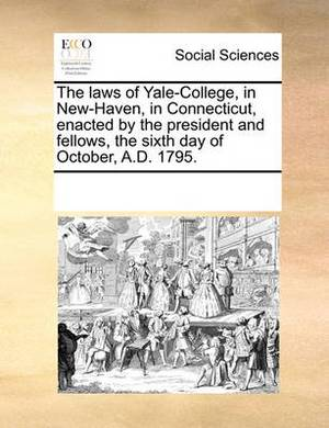 The Laws of Yale-College, in New-Haven, in Connecticut, Enacted by the President and Fellows, the Sixth Day of October, A.D. 1795.