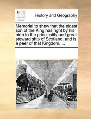 Memorial to Shew That the Eldest Son of the King Has Right by His Birth to the Principality and Great Steward Ship of Scotland, and Is a Peer of That Kingdom, ...