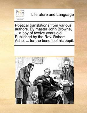 Poetical Translations from Various Authors. by Master John Browne, ... a Boy of Twelve Years Old. Published by the REV. Robert Ashe, ... for the Benefit of His Pupil.