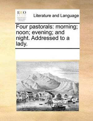 Four Pastorals: Morning; Noon; Evening; And Night. Addressed to a Lady.