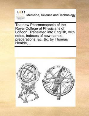 The New Pharmacopoeia of the Royal College of Physicians of London. Translated Into English, with Notes, Indexes of New Names, Preparations, &c. &c. by Thomas Healde,