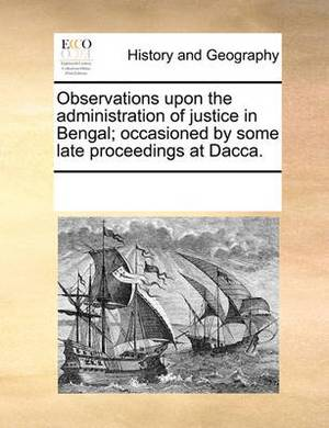 Observations Upon the Administration of Justice in Bengal; Occasioned by Some Late Proceedings at Dacca.