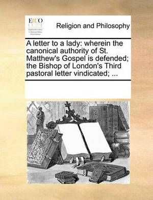 A Letter to a Lady: Wherein the Canonical Authority of St. Matthew's Gospel Is Defended; The Bishop of London's Third Pastoral Letter Vindicated; ...