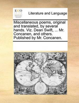 Miscellaneous Poems, Original and Translated, by Several Hands. Viz. Dean Swift, ... Mr. Concanen, and Others. Published by Mr. Concanen.