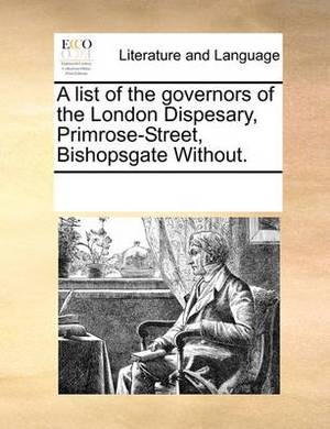 A List of the Governors of the London Dispesary, Primrose-Street, Bishopsgate Without.