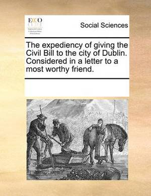 The Expediency of Giving the Civil Bill to the City of Dublin. Considered in a Letter to a Most Worthy Friend.