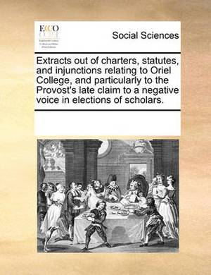 Extracts Out of Charters, Statutes, and Injunctions Relating to Oriel College, and Particularly to the Provost's Late Claim to a Negative Voice in Elections of Scholars.