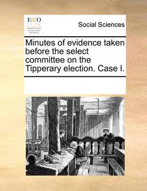 Minutes of Evidence Taken Before the Select Committee on the Tipperary Election. Case I.