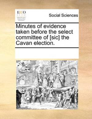 Minutes of Evidence Taken Before the Select Committee of [sic] the Cavan Election