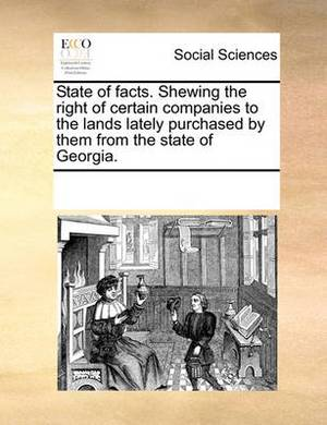 State of Facts. Shewing the Right of Certain Companies to the Lands Lately Purchased by Them from the State of Georgia.