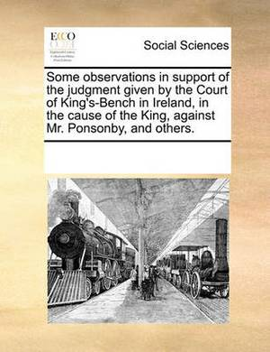 Some Observations in Support of the Judgment Given by the Court of King's-Bench in Ireland, in the Cause of the King, Against Mr. Ponsonby, and Others.