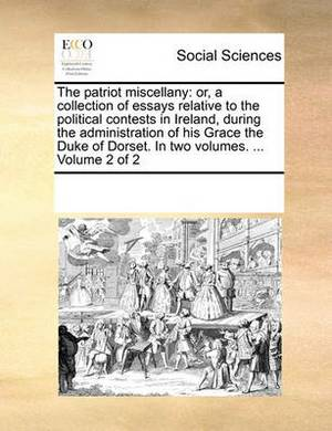 The Patriot Miscellany: Or, a Collection of Essays Relative to the Political Contests in Ireland, During the Administration of His Grace the Duke of Dorset. in Two Volumes. ... Volume 2 of 2