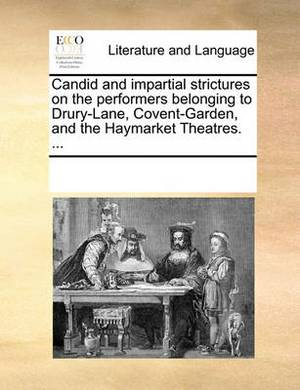 Candid and Impartial Strictures on the Performers Belonging to Drury-Lane, Covent-Garden, and the Haymarket Theatres. ...