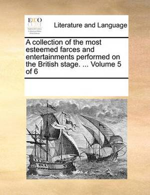 A Collection of the Most Esteemed Farces and Entertainments, Performed on the British Stage. Volume 5 of 6