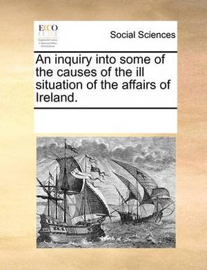 An Inquiry Into Some of the Causes of the Ill Situation of the Affairs of Ireland