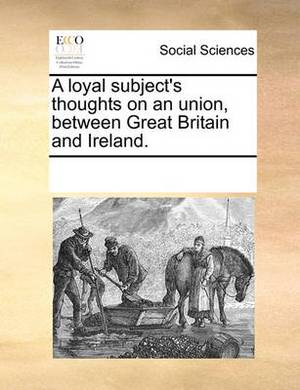 A Loyal Subject's Thoughts on an Union, Between Great Britain and Ireland.