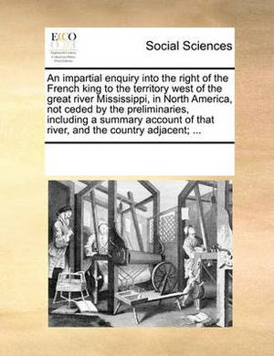 An Impartial Enquiry Into the Right of the French King to the Territory West of the Great River Mississippi, in North America, Not Ceded by the Preliminaries, Including a Summary Account of That River, and the Country Adjacent;