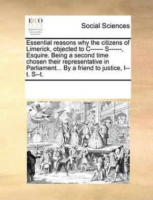 Essential Reasons Why the Citizens of Limerick, Objected to C------ S------, Esquire. Being a Second Time Chosen Their Representative in Parliament... by a Friend to Justice, I--T. S--T.