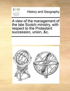 A View of the Management of the Late Scotch Ministry, with Respect to the Protestant Succession, Union, &C.