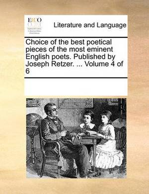 Choice of the Best Poetical Pieces of the Most Eminent English Poets. Published by Joseph Retzer. ... Volume 4 of 6
